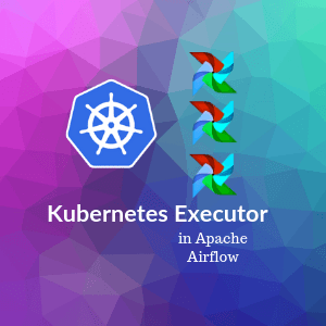 Apache Airflow with Kubernetes Executor and MiniKube - Marc